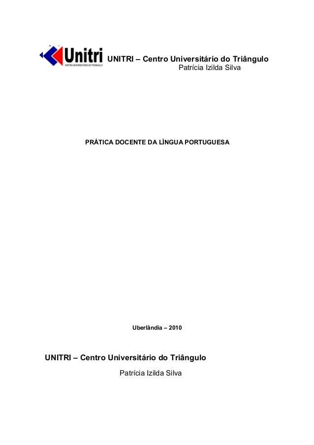 UNITRI – Centro Universitário do Triângulo Patrícia Izilda Silva PRÁTICA DOCENTE DA LÍNGUA PORTUGUESA Uberlândia – 2010 UN...