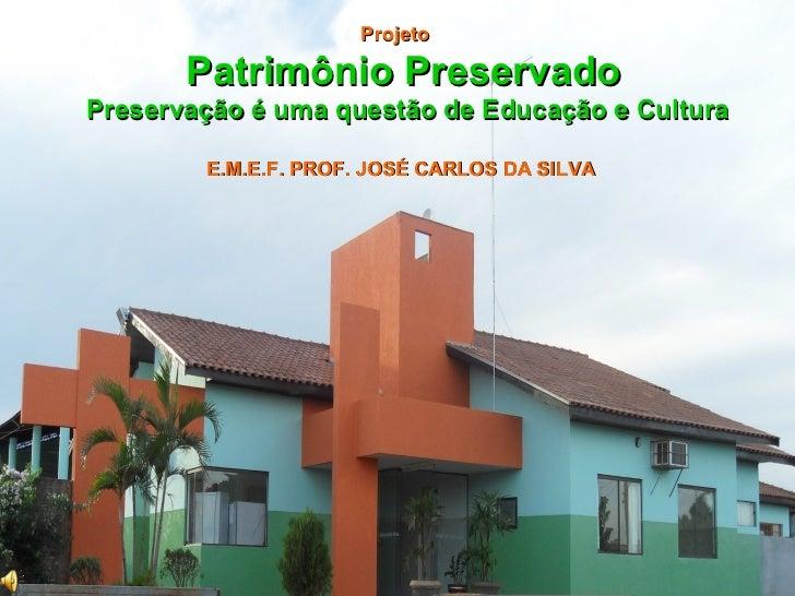 Projeto       Patrimônio PreservadoPreservação é uma questão de Educação e Cultura        E.M.E.F. PROF. JOSÉ CARLOS DA SI...
