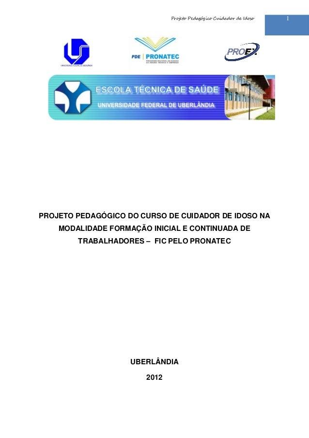 Projeto Pedagógico Cuidador de Idoso  PROJETO PEDAGÓGICO DO CURSO DE CUIDADOR DE IDOSO NA MODALIDADE FORMAÇÃO INICIAL E CO...