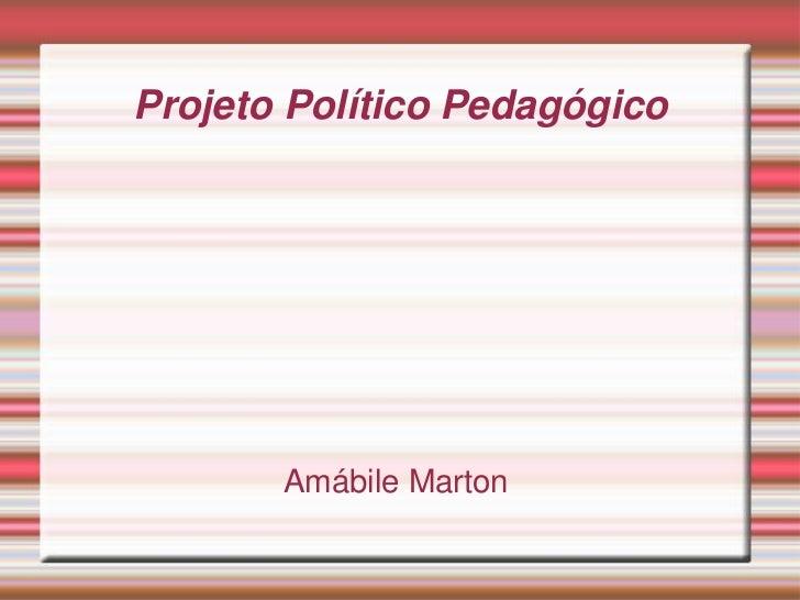 Projeto Político Pedagógico<br />Amábile Marton<br />