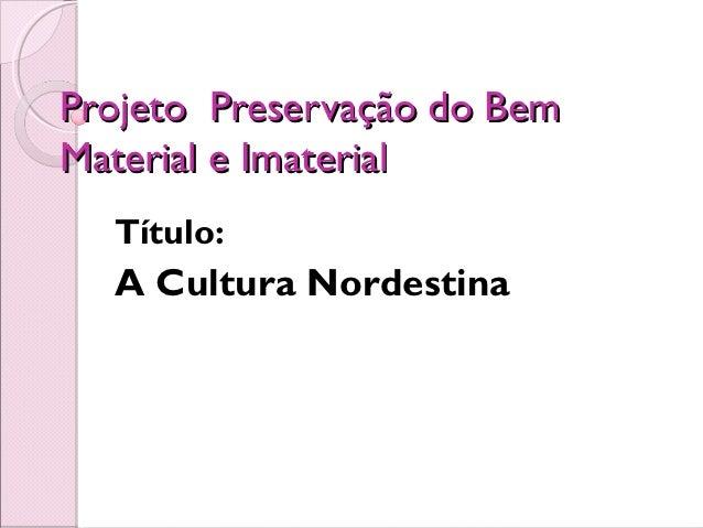 Projeto Preservação do BemMaterial e Imaterial  Título:  A Cultura Nordestina
