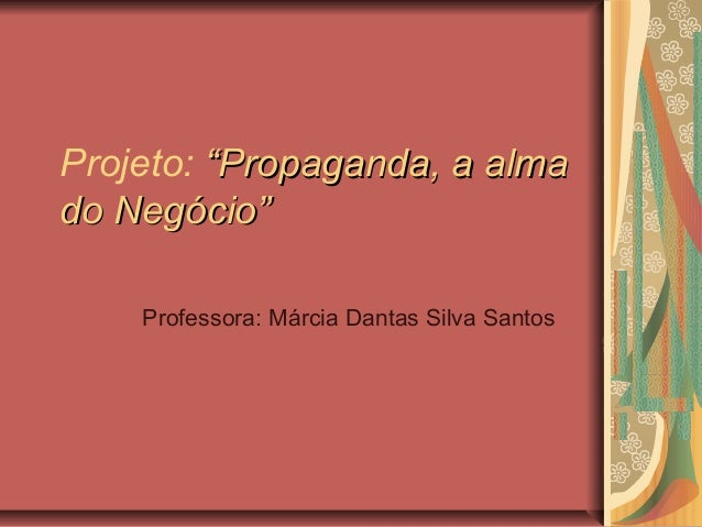"Projeto: ""Propaganda, a alma""Propaganda, a alma do Negócio""do Negócio"" Professora: Márcia Dantas Silva Santos"