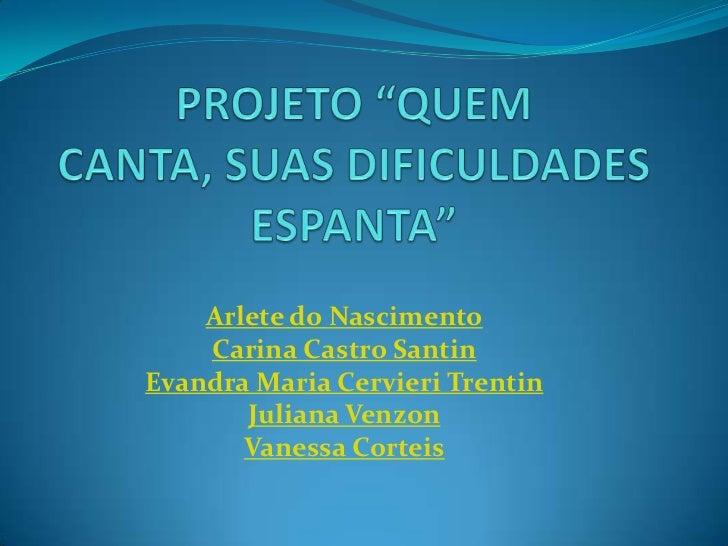 """PROJETO """"QUEM CANTA, SUAS DIFICULDADES ESPANTA""""<br />Arlete do Nascimento<br />Carina Castro Santin<br />EvandraMaria Cerv..."""