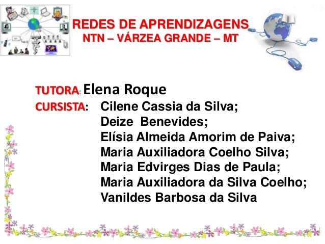 REDES DE APRENDIZAGENS  NTN – VÁRZEA GRANDE – MT  TUTORA: Elena Roque  CURSISTA: Cilene Cassia da Silva;  Deize Benevides;...