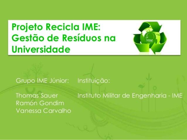 Projeto Recicla IME: Gestão de Resíduos na Universidade Grupo IME Júnior: Thomas Sauer Ramón Gondim Vanessa Carvalho Insti...