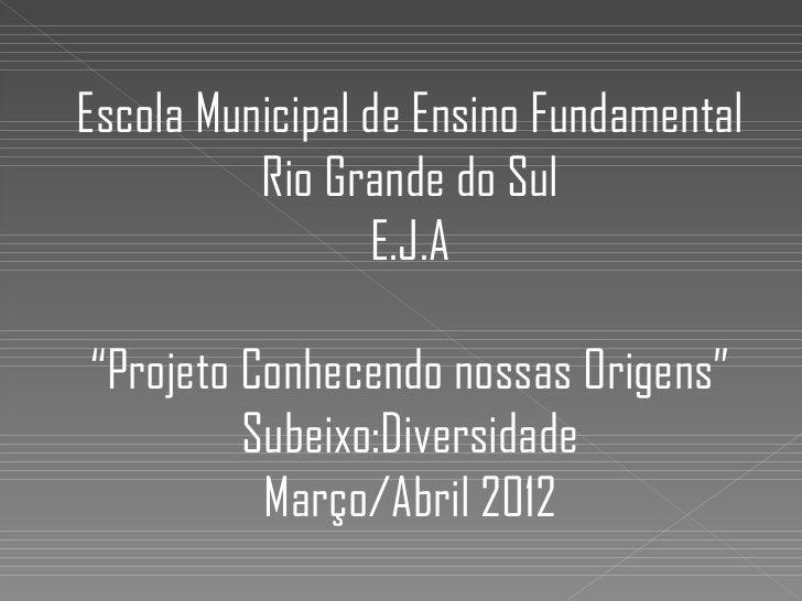 """Escola Municipal de Ensino Fundamental          Rio Grande do Sul                 E.J.A""""Projeto Conhecendo nossas Origens""""..."""