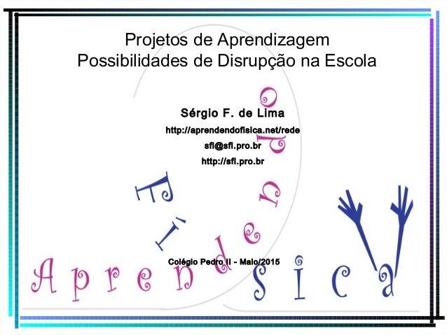 Projetos de Aprendizagem Possibilidades de Disrupção na Escola Sérgio F. de Lima http://aprendendofisica.net/rede sfl@sfl....