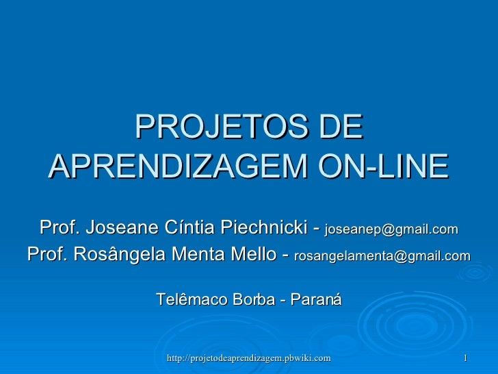 PROJETOS DE APRENDIZAGEM ON-LINE Prof. Joseane Cíntia Piechnicki -  [email_address] Prof. Rosângela Menta Mello -  [email_...