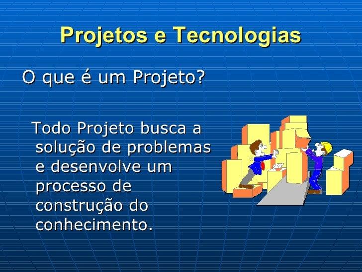 Projetos e Tecnologias <ul><li>O que é um Projeto? </li></ul><ul><li>Todo Projeto busca a solução de problemas e desenvolv...