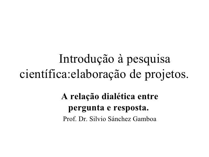 Introdução à pesquisa científica:elaboração de projetos. <ul><ul><li>A relação dialética entre pergunta e resposta.  </li>...