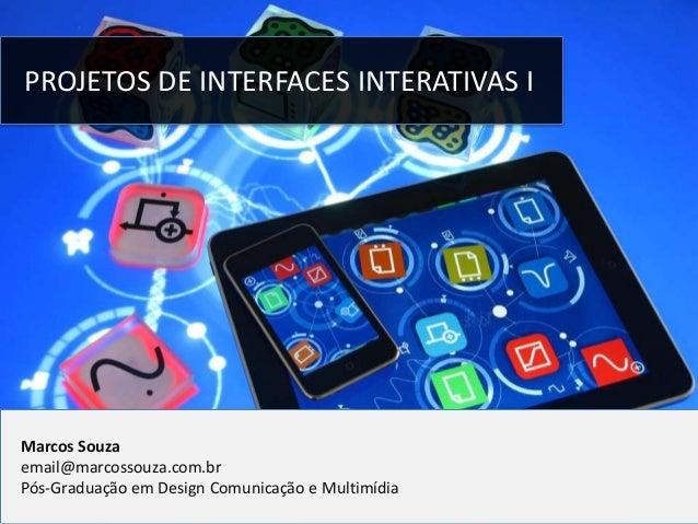 PROJETOS DE INTERFACES INTERATIVAS I  Marcos Souza email@marcossouza.com.br Pós-Graduação em Design Comunicação e Multimíd...
