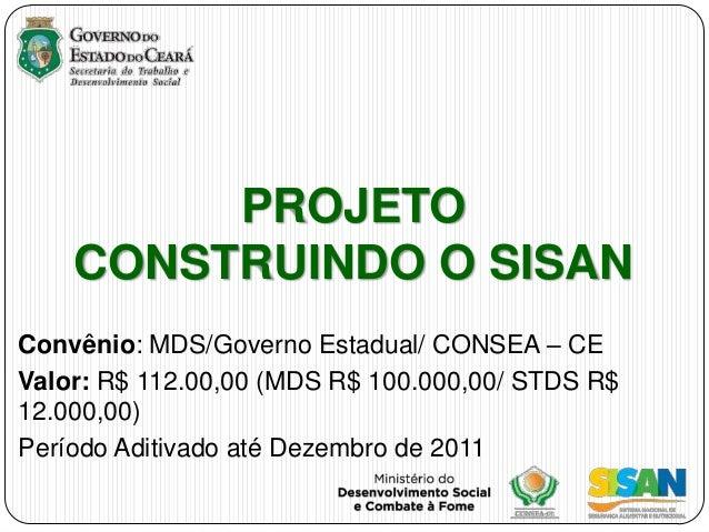 PROJETO    CONSTRUINDO O SISANConvênio: MDS/Governo Estadual/ CONSEA – CEValor: R$ 112.00,00 (MDS R$ 100.000,00/ STDS R$12...