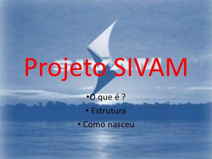 Projeto SIVAM        •O que é ?        • Estrutura     • Como nasceu