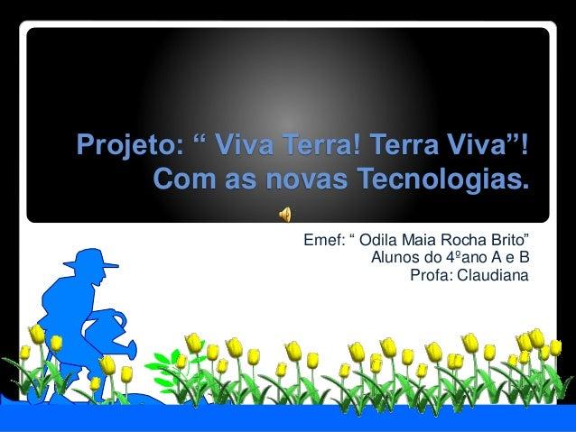 """Projeto: """" Viva Terra! Terra Viva""""! Com as novas Tecnologias. Emef: """" Odila Maia Rocha Brito"""" Alunos do 4ºano A e B Profa:..."""
