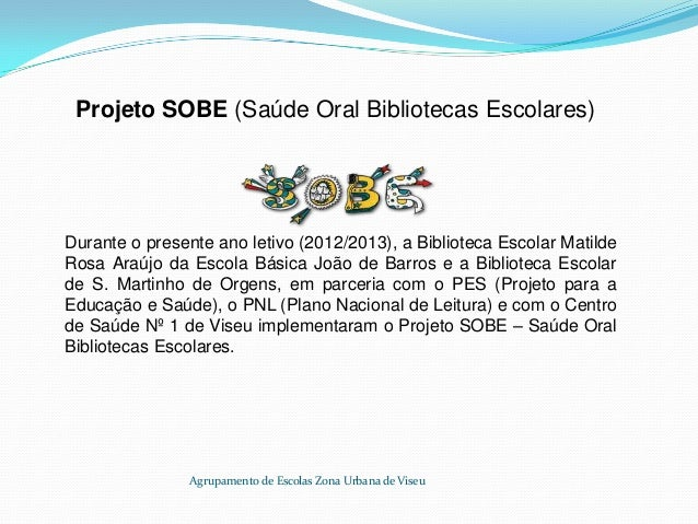 Projeto SOBE (Saúde Oral Bibliotecas Escolares) Durante o presente ano letivo (2012/2013), a Biblioteca Escolar Matilde Ro...