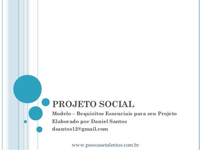 PROJETO SOCIALModelo – Requisitos Essenciais para seu ProjetoElaborado por Daniel Santosdsantos12@gmail.com       www.pess...