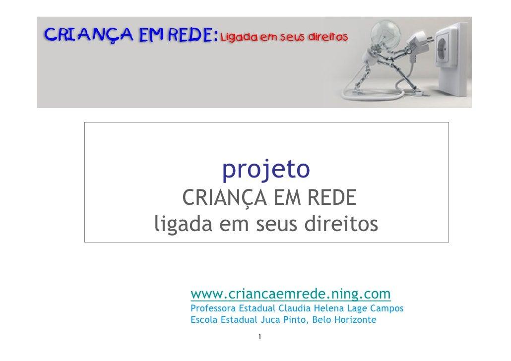 projeto    CRIANÇA EM REDE ligada em seus direitos      www.criancaemrede.ning.com    Professora Estadual Claudia Helena L...