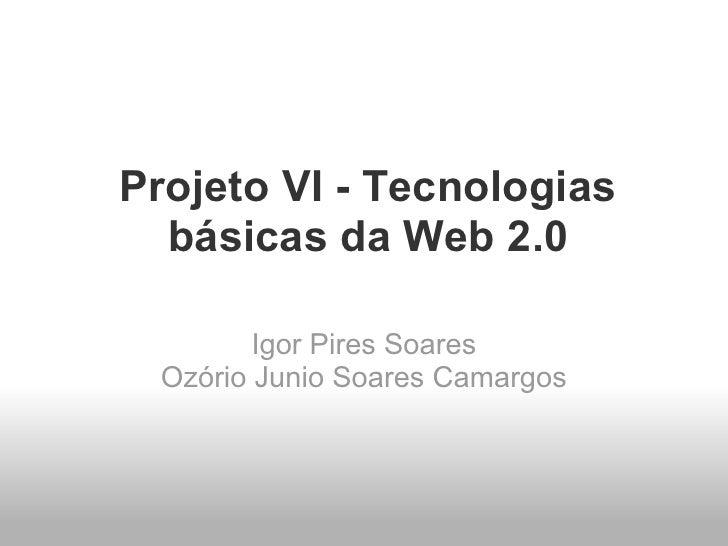 Projeto VI - Tecnologias   básicas da Web 2.0          Igor Pires Soares  Ozório Junio Soares Camargos