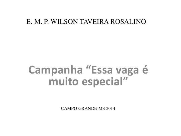 """E. M. P. WILSON TAVEIRA ROSALINO  Campanha """"Essa vaga é  muito especial""""  CAMPO GRANDE-MS 2014"""