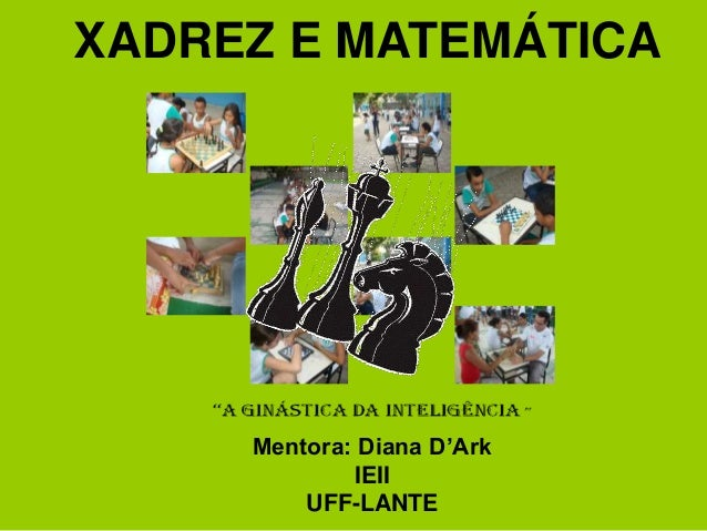 XADREZ E MATEMÁTICA Mentora: Diana D'Ark IEII UFF-LANTE