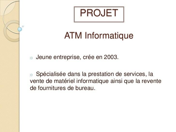 PROJET ATM Informatique<br /><ul><li>  Jeune entreprise, crée en 2003.