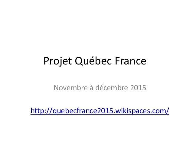 Projet Québec France Novembre à décembre 2015 http://quebecfrance2015.wikispaces.com/