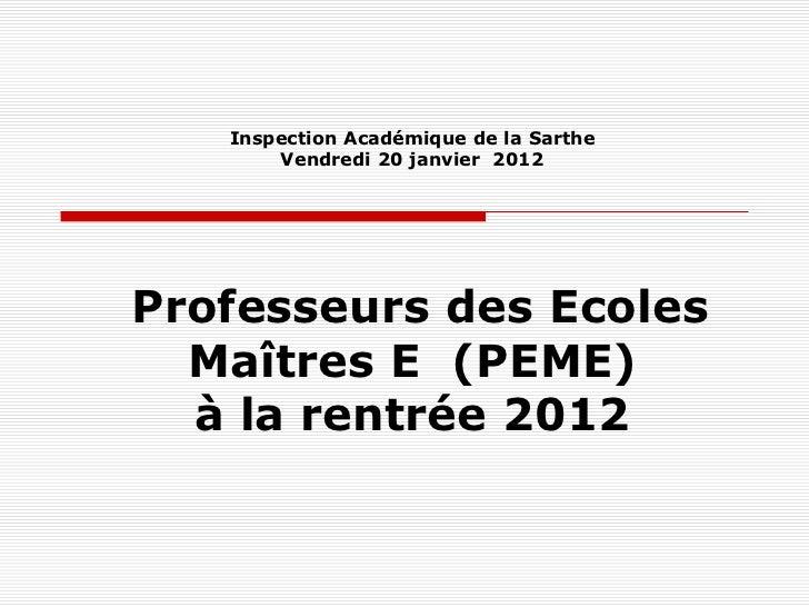 Inspection Académique de la Sarthe       Vendredi 20 janvier 2012Professeurs des Ecoles  Maîtres E (PEME)  à la rentrée 2012