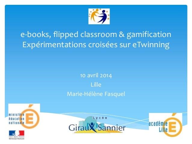e-books, flipped classroom & gamification Expérimentations croisées sur eTwinning 10 avril 2014 Lille Marie-Hélène Fasquel
