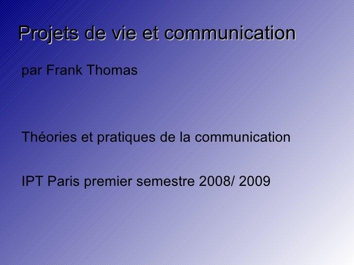 Projets de vie et communication par Frank Thomas Théories et pratiques de la communication IPT Paris premier semestre 2008...