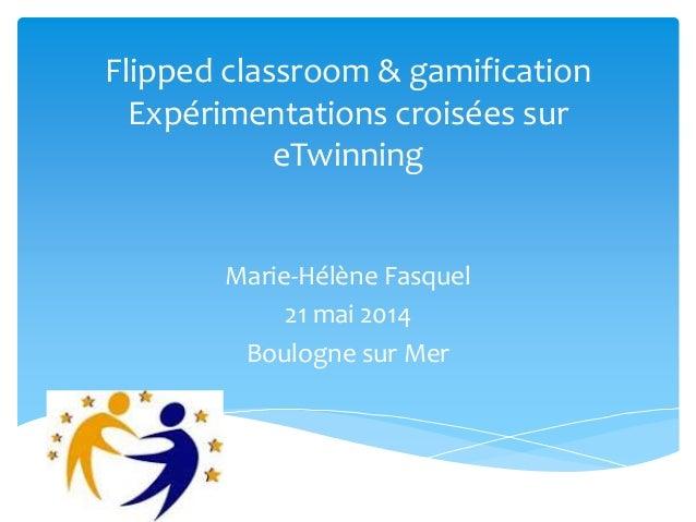 Flipped classroom & gamification Expérimentations croisées sur eTwinning Marie-Hélène Fasquel 21 mai 2014 Boulogne sur Mer