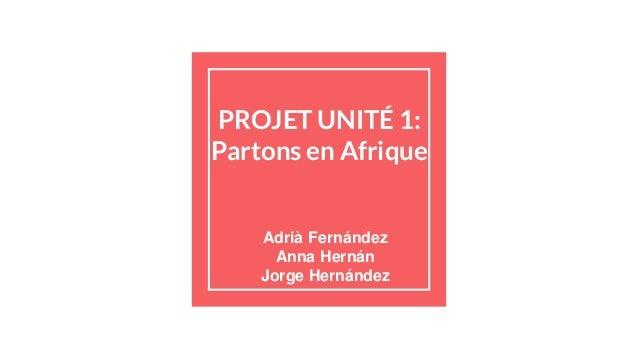 PROJET UNITÉ 1: Partons en Afrique Adrià Fernández Anna Hernán Jorge Hernández