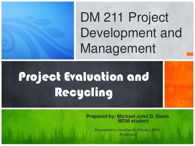 Project Evaluation and Recycling Prepared by: Michael John D. Sison MDM student Presented to: Josefina B. Bitonio, DPA Pro...