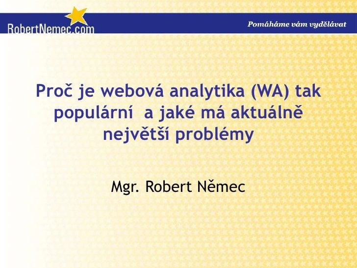 Proč je webová analytika (WA) tak populární  a jaké má aktuálně největší problémy<br />Mgr. Robert Němec<br />