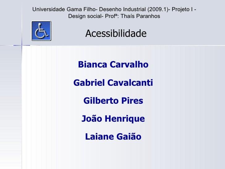 Bianca Carvalho Gabriel Cavalcanti Gilberto Pires João Henrique Laiane Gaião Acessibilidade Universidade Gama Filho- Desen...