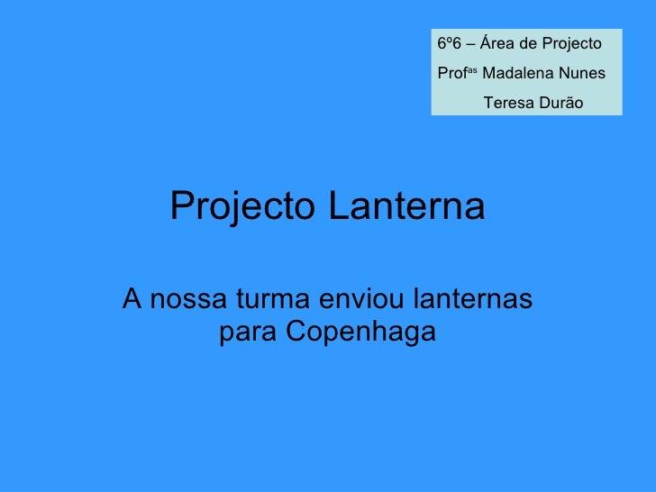 Projecto Lanterna A nossa turma enviou lanternas para Copenhaga 6º6 – Área de Projecto Prof as  Madalena Nunes Teresa Durão
