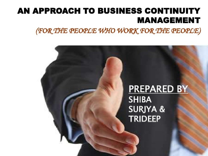 AN APPROACH TO BUSINESS CONTINUITY MANAGEMENT<br />(FOR THE PEOPLE WHO WORK FOR THE PEOPLE)<br />PREPARED BY<br />SHIBA<br...