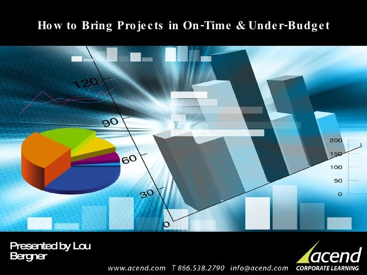 How to Bring Projects in On-Time & Under-Budget Presented by Lou Bergner