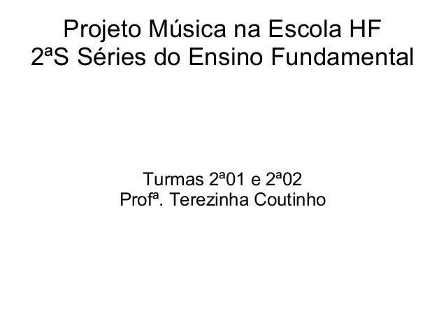 Projeto Música na Escola HF2ªS Séries do Ensino Fundamental          Turmas 2ª01 e 2ª02       Profª. Terezinha Coutinho