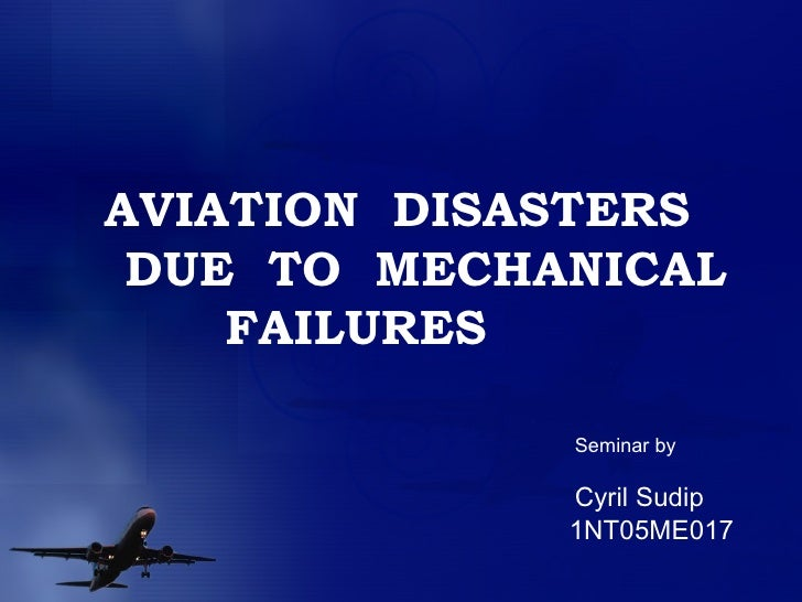 AVIATION  DISASTERS DUE  TO  MECHANICAL FAILURES Seminar by Cyril Sudip 1NT05ME017