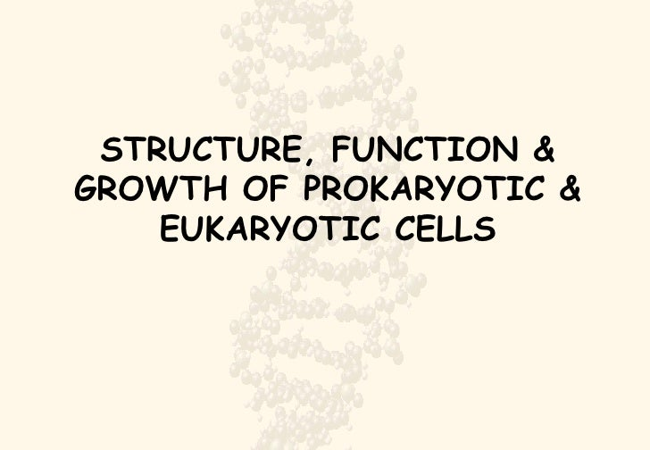 STRUCTURE, FUNCTION & GROWTH OF PROKARYOTIC & EUKARYOTIC CELLS