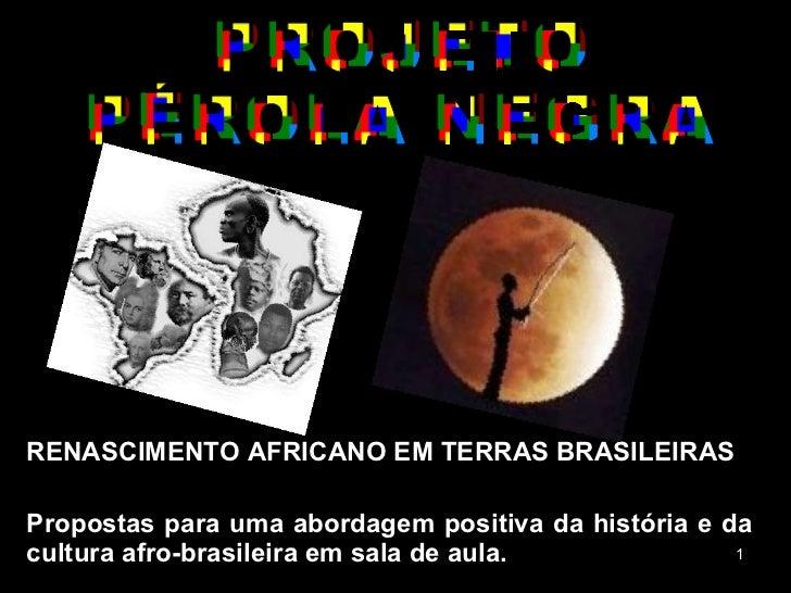 RENASCIMENTO AFRICANO EM TERRAS BRASILEIRAS Propostas para uma abordagem positiva da história e da cultura afro-brasileira...