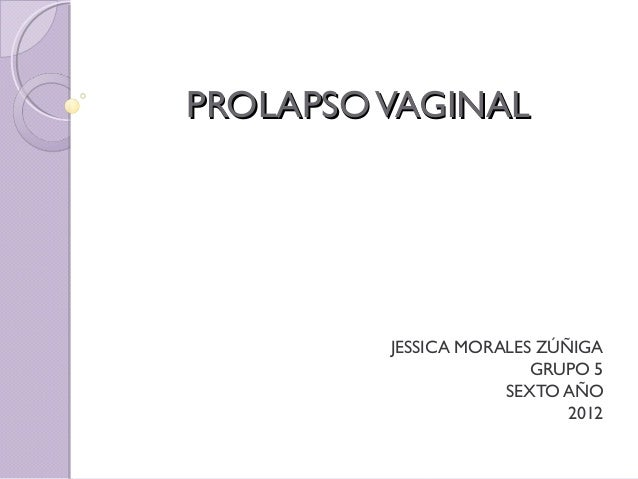 PROLAPSO VAGINAL         JESSICA MORALES ZÚÑIGA                        GRUPO 5                     SEXTO AÑO              ...