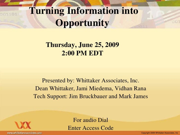 Turning Information into OpportunityThursday, June 25, 20092:00 PM EDT<br />Presented by: Whittaker Associates, Inc.<br /...
