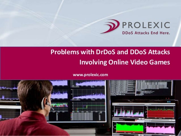 Problems with DrDoS and DDoS Attacks Involving Online Video Games www.prolexic.com