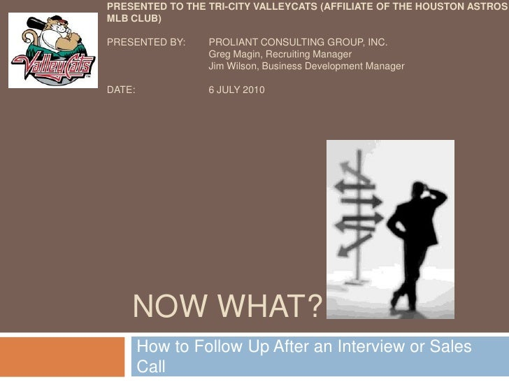 Now What?<br />How to Follow Up After an Interview or Sales Call<br />Presentedto the tri-city valleycats(Affiliate of the...