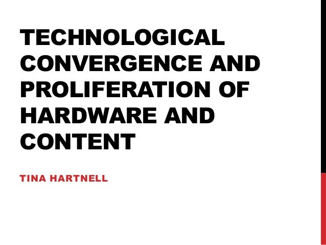 TECHNOLOGICAL CONVERGENCE AND PROLIFERATION OF HARDWARE AND CONTENT TINA HARTNELL