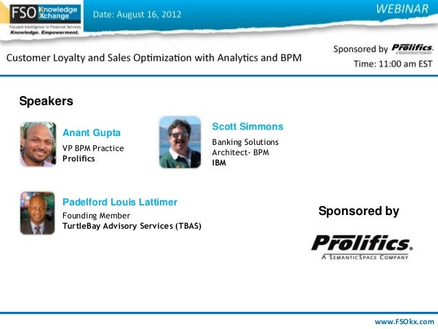 www.FSOkx.com Speakers Anant Gupta VP BPM Practice Prolifics Scott Simmons Banking Solutions Architect- BPM IBM Padelford ...