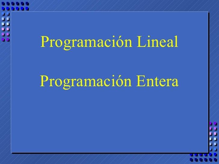 Programación Lineal Programación Entera