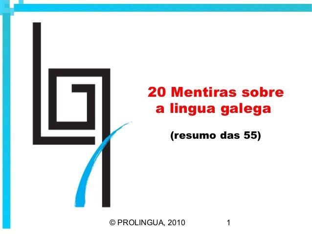 20 Mentiras sobre         a lingua galega             (resumo das 55)© PROLINGUA, 2010     1