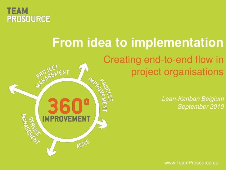 From idea to implementation<br />Creating end-to-end flow in project organisations<br />Lean-Kanban Belgium<br />September...